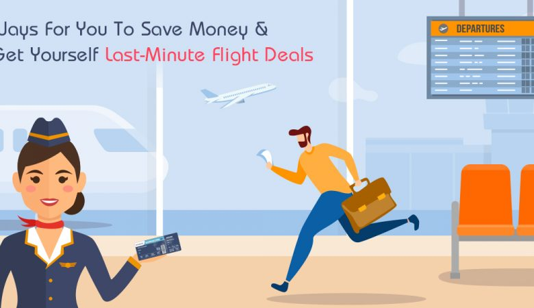Ways for You To Save Money and Get Yourself Last-Minute Flight Deals
