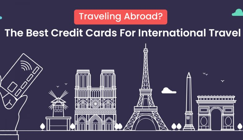 Traveling Abroad The Best Credit Cards For International Travel